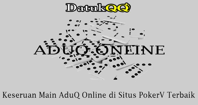 Keseruan Main AduQ Online di Situs PokerV Terbaik